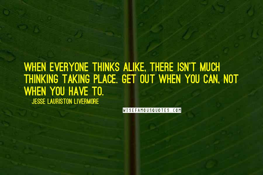 Jesse Lauriston Livermore quotes: When everyone thinks alike, there isn't much thinking taking place. Get out when you can, not when you have to.