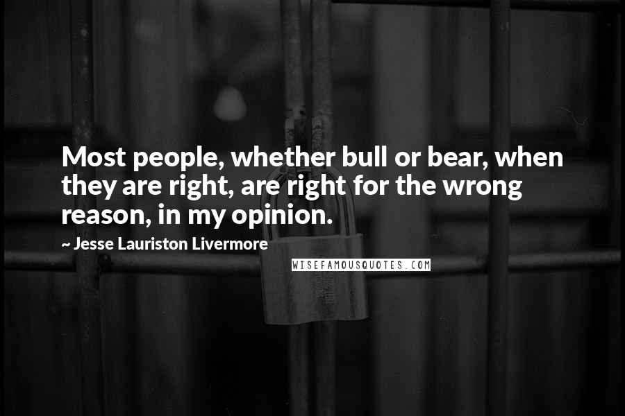 Jesse Lauriston Livermore quotes: Most people, whether bull or bear, when they are right, are right for the wrong reason, in my opinion.