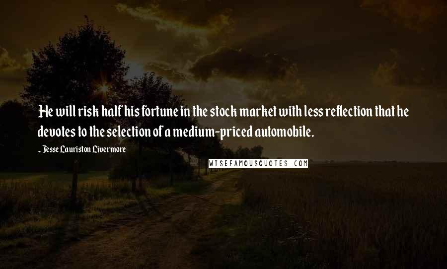 Jesse Lauriston Livermore quotes: He will risk half his fortune in the stock market with less reflection that he devotes to the selection of a medium-priced automobile.