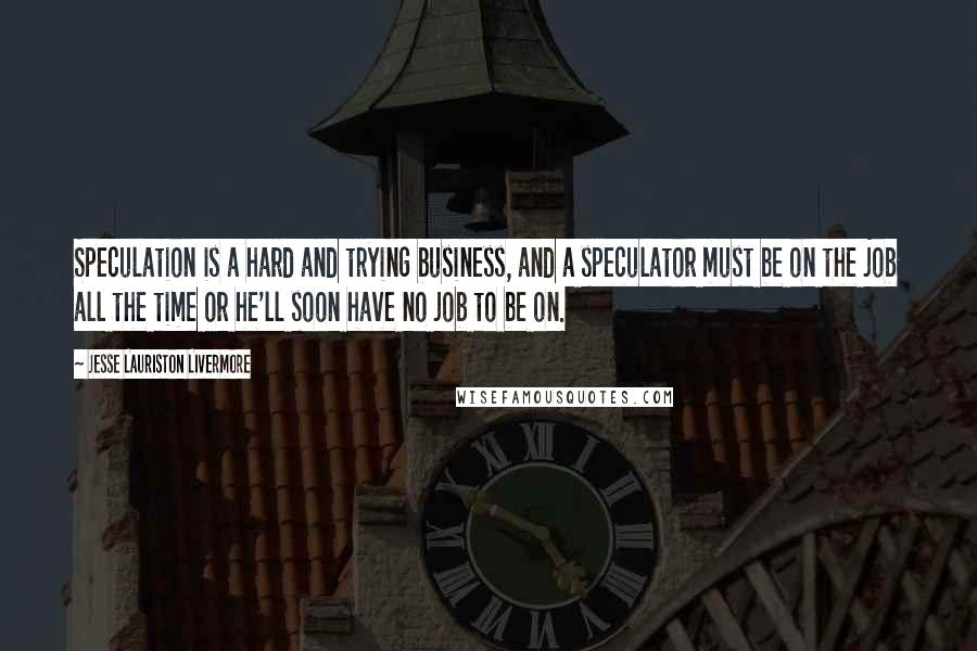 Jesse Lauriston Livermore quotes: Speculation is a hard and trying business, and a speculator must be on the job all the time or he'll soon have no job to be on.