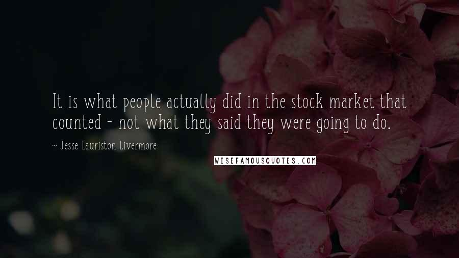 Jesse Lauriston Livermore quotes: It is what people actually did in the stock market that counted - not what they said they were going to do.