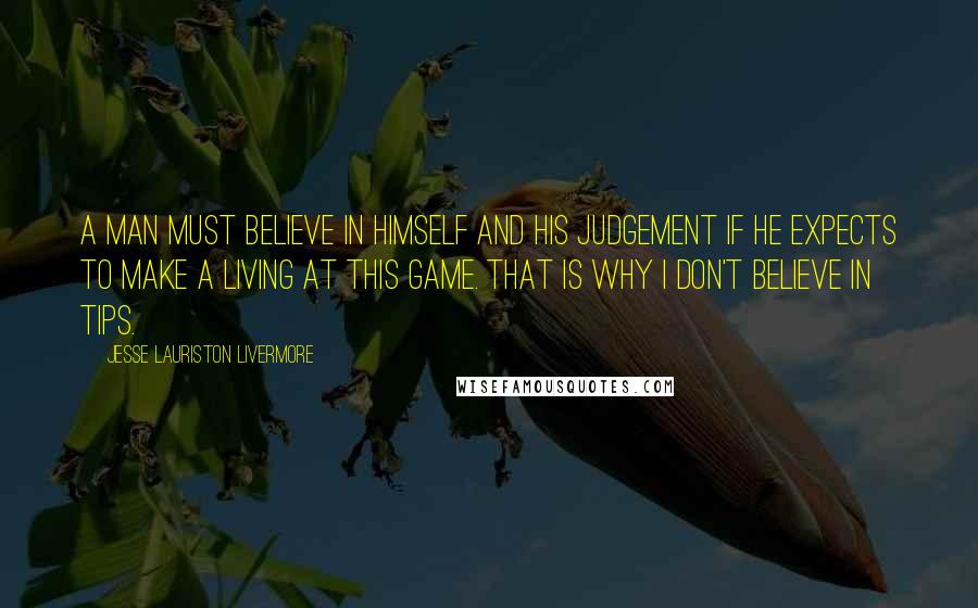 Jesse Lauriston Livermore quotes: A man must believe in himself and his judgement if he expects to make a living at this game. That is why I don't believe in tips.