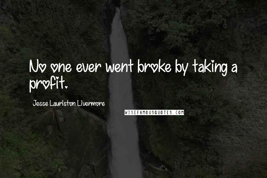 Jesse Lauriston Livermore quotes: No one ever went broke by taking a profit.