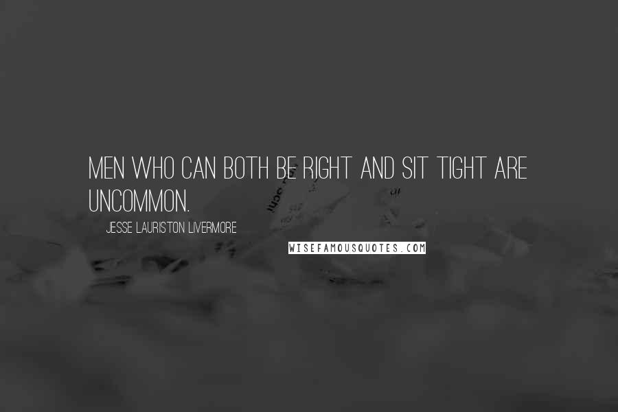 Jesse Lauriston Livermore quotes: Men who can both be right and sit tight are uncommon.