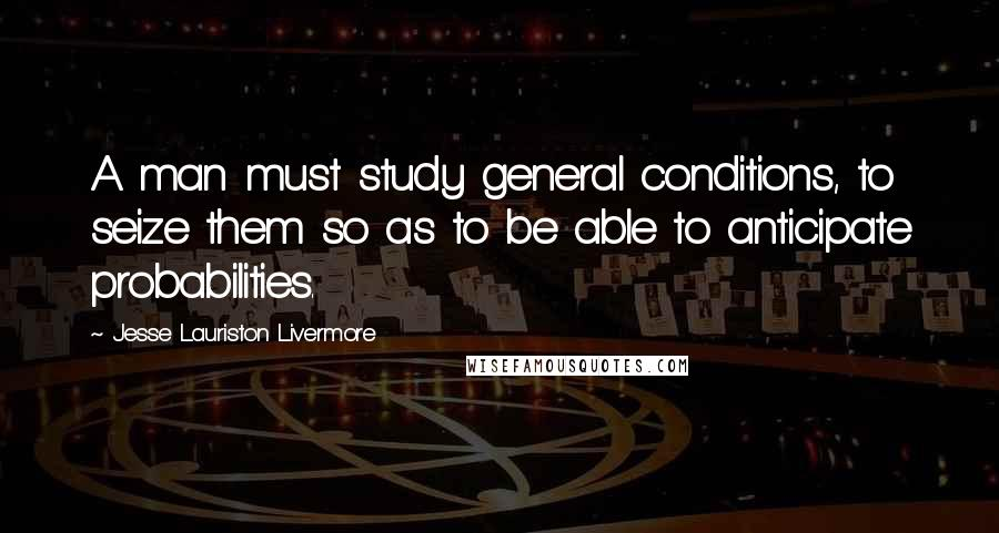 Jesse Lauriston Livermore quotes: A man must study general conditions, to seize them so as to be able to anticipate probabilities.