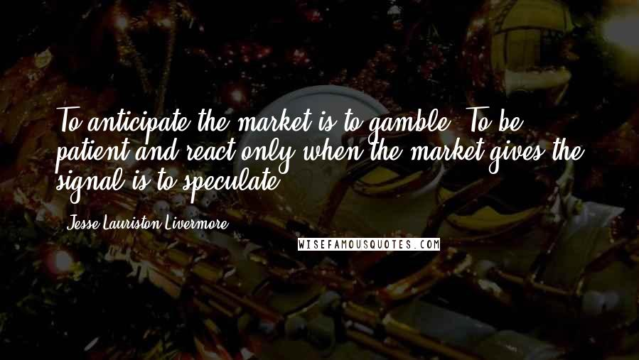 Jesse Lauriston Livermore quotes: To anticipate the market is to gamble. To be patient and react only when the market gives the signal is to speculate.