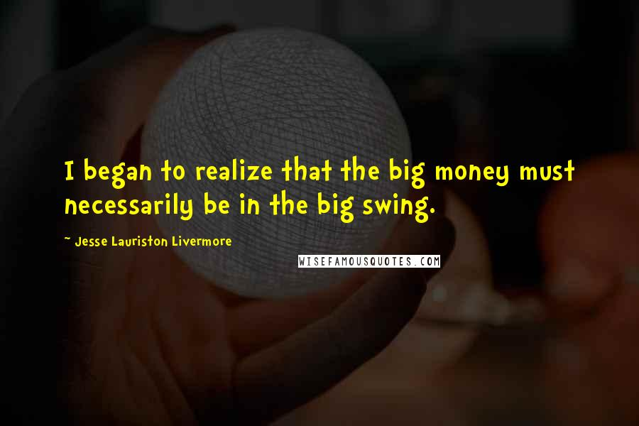 Jesse Lauriston Livermore quotes: I began to realize that the big money must necessarily be in the big swing.