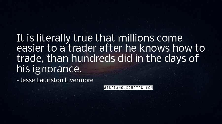 Jesse Lauriston Livermore quotes: It is literally true that millions come easier to a trader after he knows how to trade, than hundreds did in the days of his ignorance.