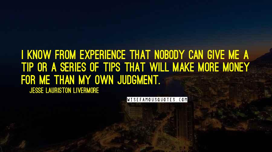 Jesse Lauriston Livermore quotes: I know from experience that nobody can give me a tip or a series of tips that will make more money for me than my own judgment.