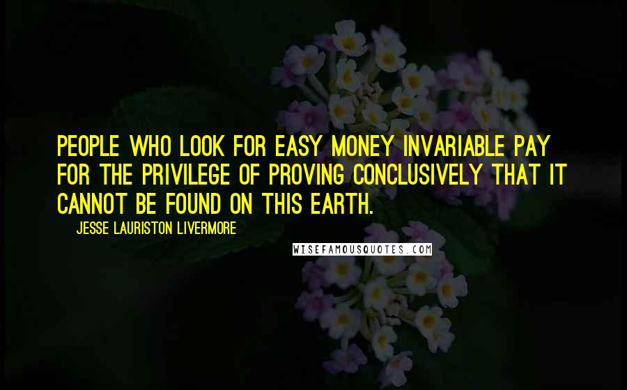 Jesse Lauriston Livermore quotes: People who look for easy money invariable pay for the privilege of proving conclusively that it cannot be found on this earth.