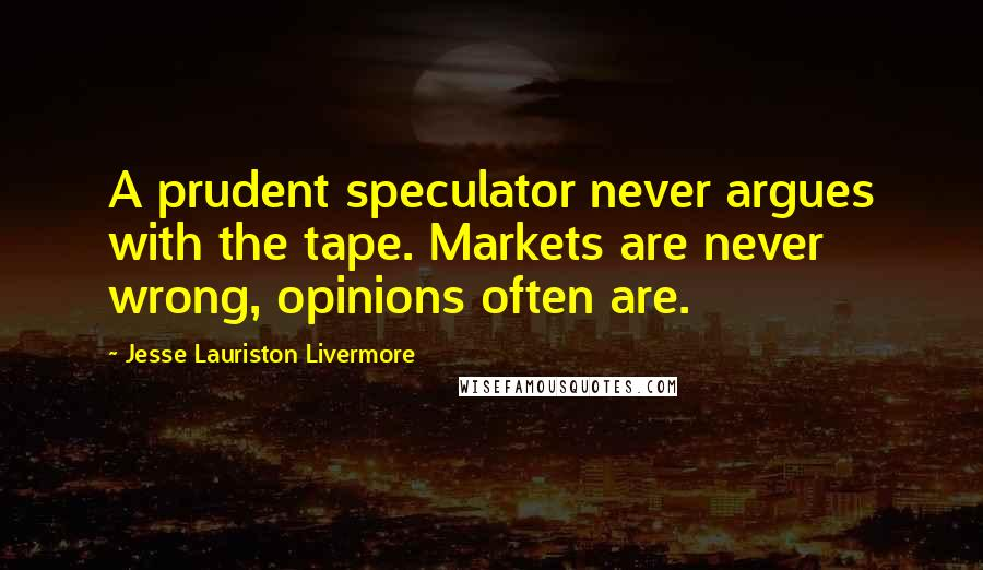Jesse Lauriston Livermore quotes: A prudent speculator never argues with the tape. Markets are never wrong, opinions often are.