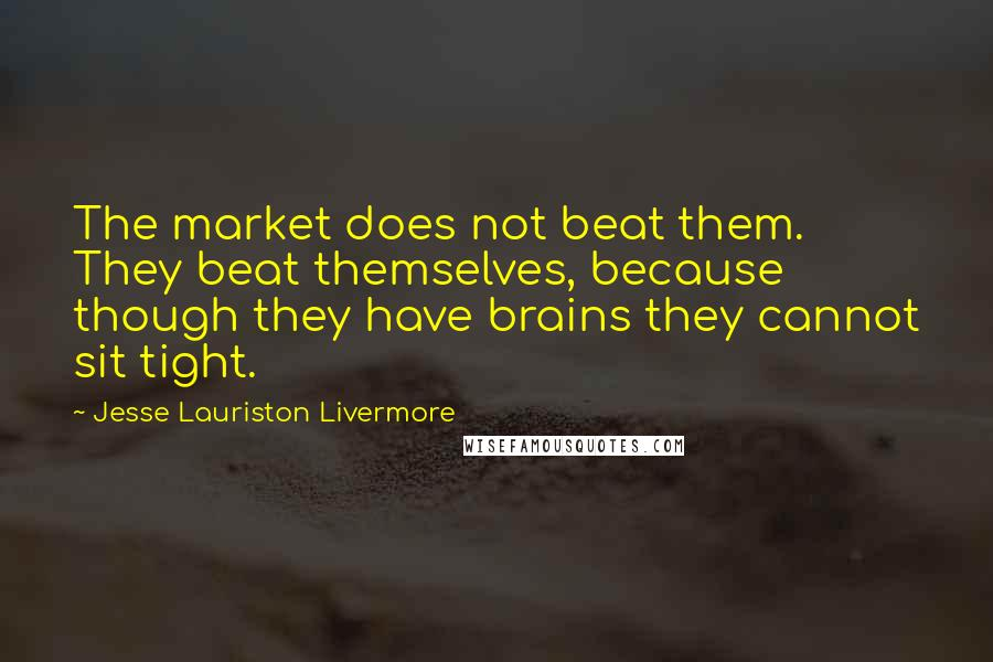 Jesse Lauriston Livermore quotes: The market does not beat them. They beat themselves, because though they have brains they cannot sit tight.