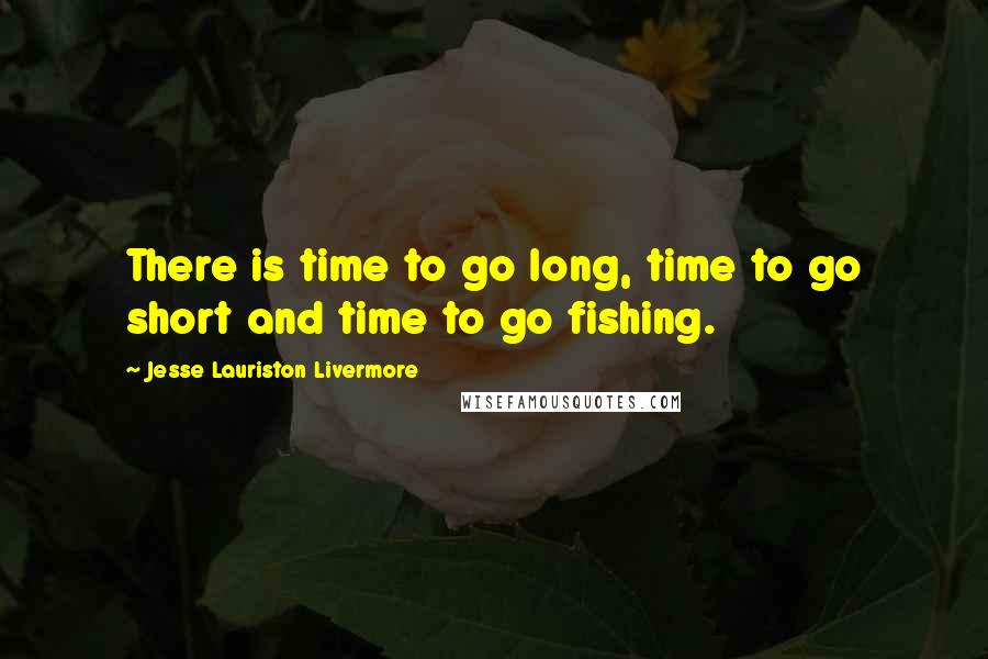 Jesse Lauriston Livermore quotes: There is time to go long, time to go short and time to go fishing.