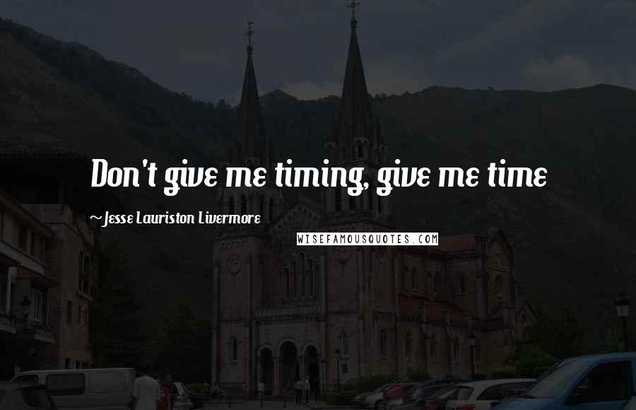 Jesse Lauriston Livermore quotes: Don't give me timing, give me time