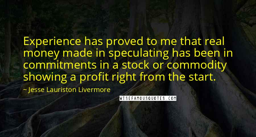Jesse Lauriston Livermore quotes: Experience has proved to me that real money made in speculating has been in commitments in a stock or commodity showing a profit right from the start.
