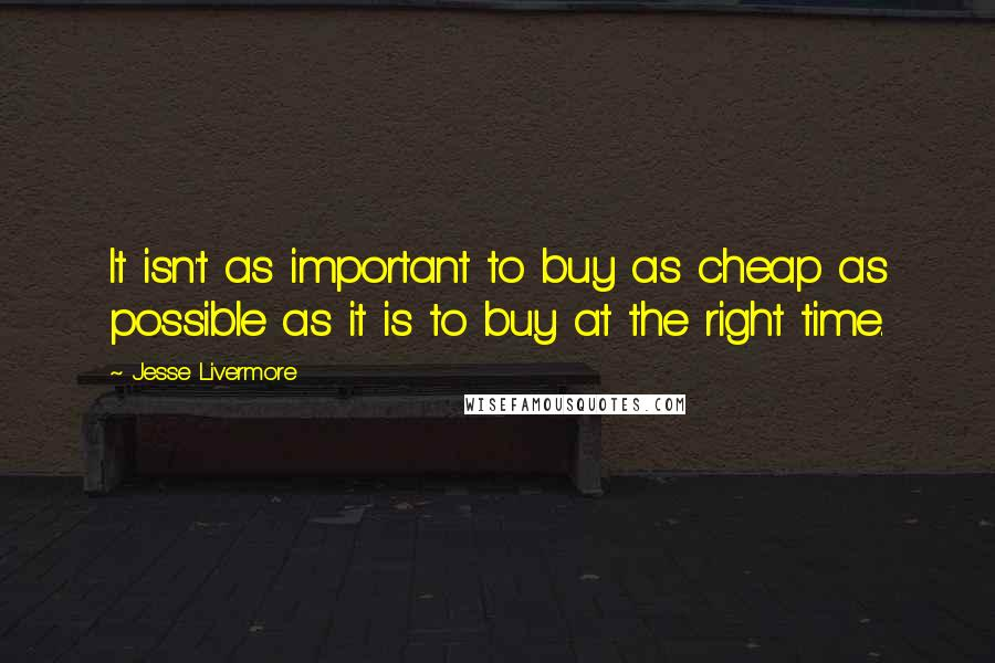 Jesse Livermore quotes: It isn't as important to buy as cheap as possible as it is to buy at the right time.