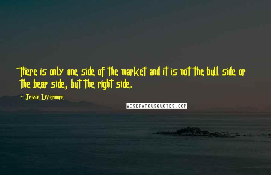 Jesse Livermore quotes: There is only one side of the market and it is not the bull side or the bear side, but the right side.