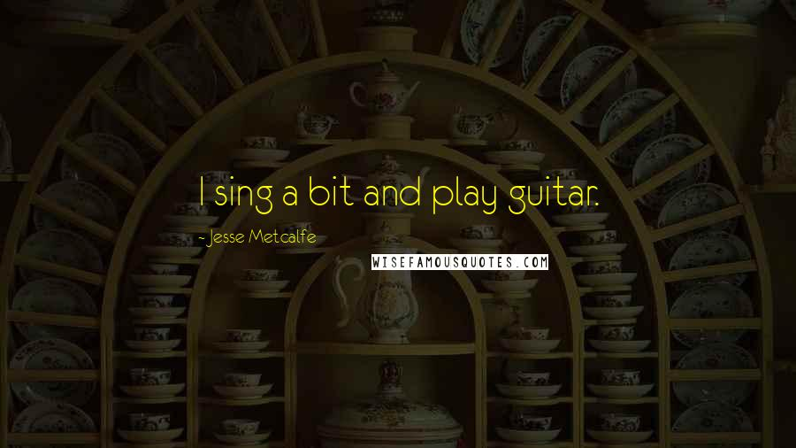 Jesse Metcalfe quotes: I sing a bit and play guitar.