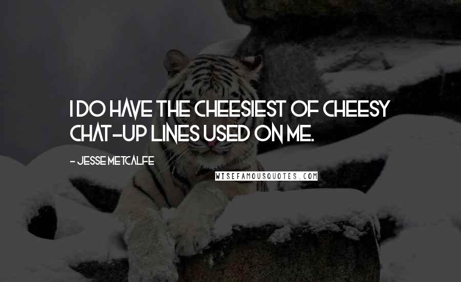 Jesse Metcalfe quotes: I do have the cheesiest of cheesy chat-up lines used on me.
