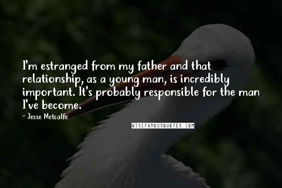Jesse Metcalfe quotes: I'm estranged from my father and that relationship, as a young man, is incredibly important. It's probably responsible for the man I've become.
