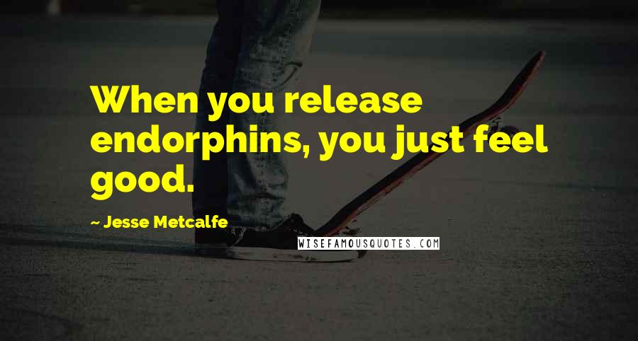 Jesse Metcalfe quotes: When you release endorphins, you just feel good.