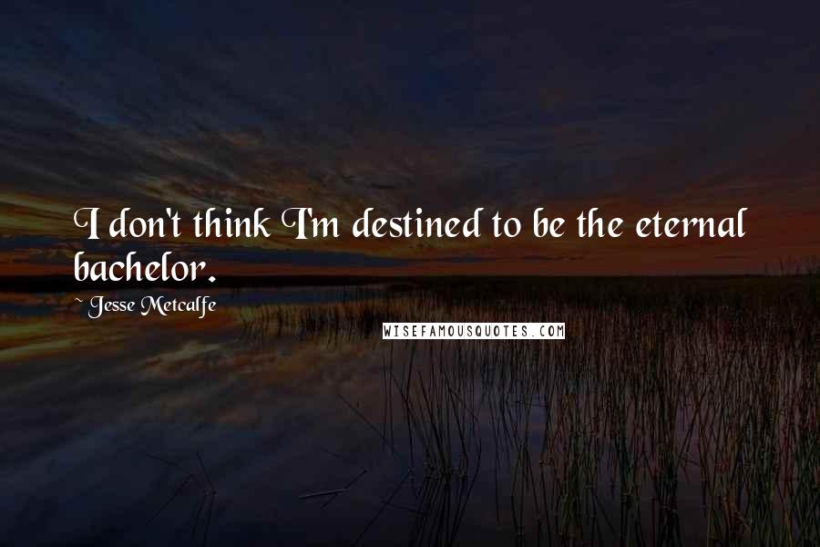 Jesse Metcalfe quotes: I don't think I'm destined to be the eternal bachelor.