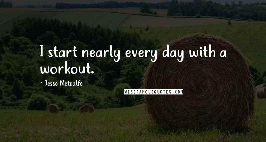 Jesse Metcalfe quotes: I start nearly every day with a workout.