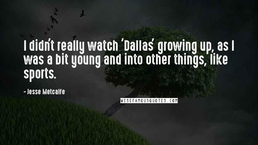 Jesse Metcalfe quotes: I didn't really watch 'Dallas' growing up, as I was a bit young and into other things, like sports.