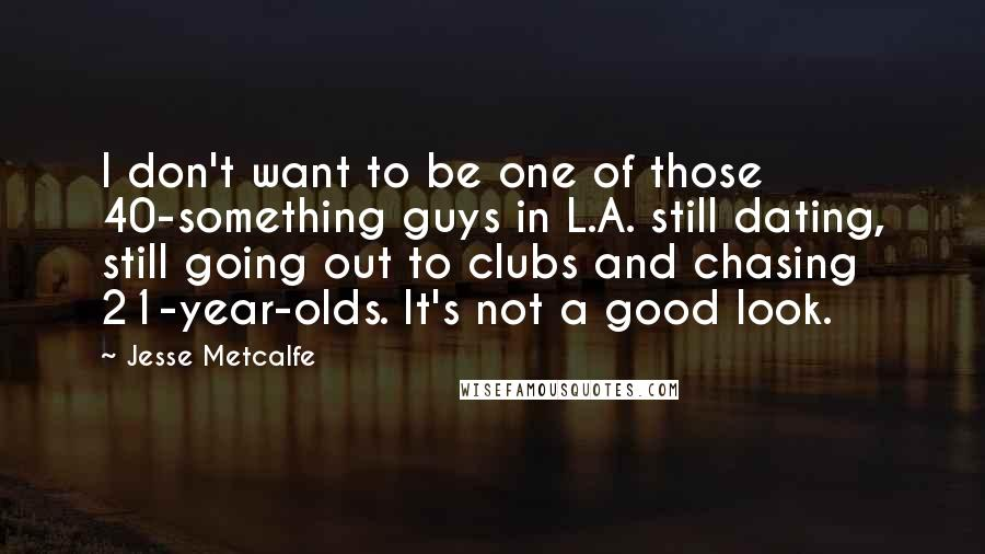 Jesse Metcalfe quotes: I don't want to be one of those 40-something guys in L.A. still dating, still going out to clubs and chasing 21-year-olds. It's not a good look.