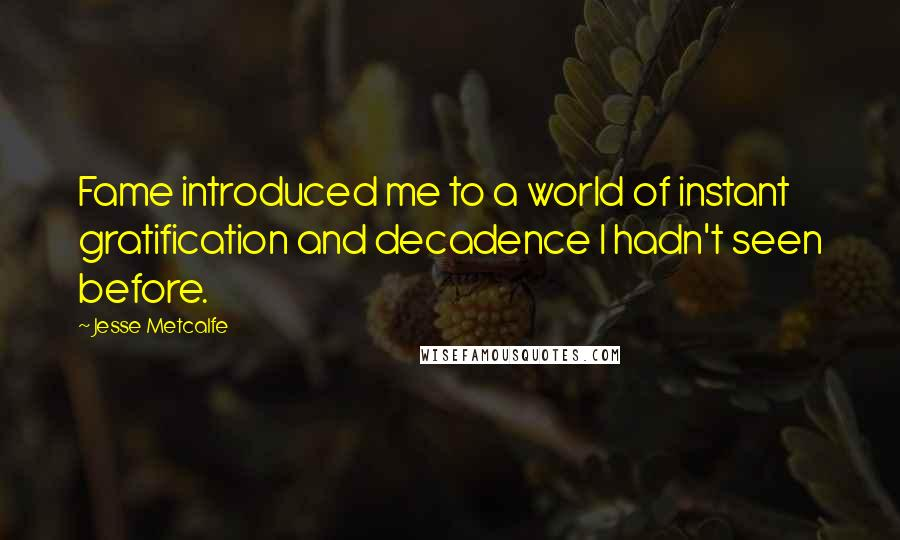 Jesse Metcalfe quotes: Fame introduced me to a world of instant gratification and decadence I hadn't seen before.