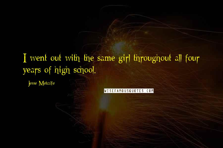Jesse Metcalfe quotes: I went out with the same girl throughout all four years of high school.