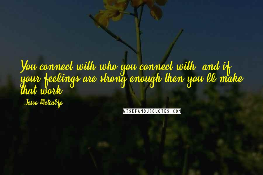 Jesse Metcalfe quotes: You connect with who you connect with, and if your feelings are strong enough then you'll make that work.