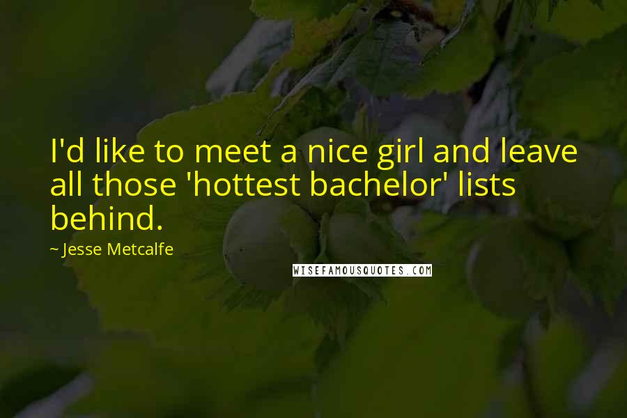 Jesse Metcalfe quotes: I'd like to meet a nice girl and leave all those 'hottest bachelor' lists behind.