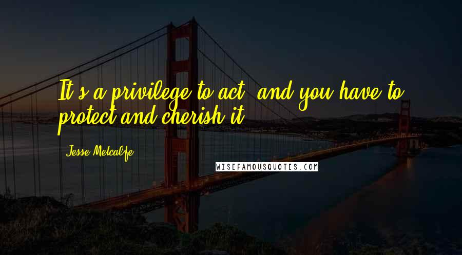 Jesse Metcalfe quotes: It's a privilege to act, and you have to protect and cherish it.