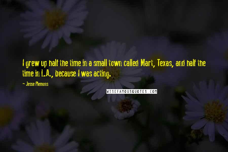 Jesse Plemons quotes: I grew up half the time in a small town called Mart, Texas, and half the time in L.A., because I was acting.