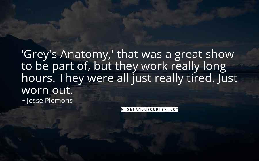 Jesse Plemons quotes: 'Grey's Anatomy,' that was a great show to be part of, but they work really long hours. They were all just really tired. Just worn out.