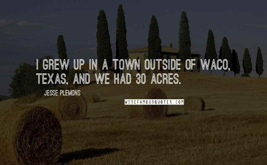 Jesse Plemons quotes: I grew up in a town outside of Waco, Texas, and we had 30 acres.