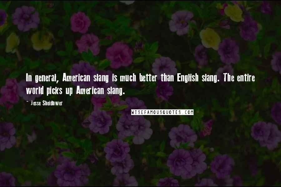 Jesse Sheidlower quotes: In general, American slang is much better than English slang. The entire world picks up American slang.