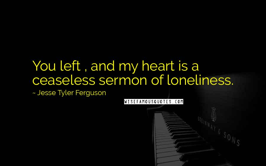 Jesse Tyler Ferguson quotes: You left , and my heart is a ceaseless sermon of loneliness.