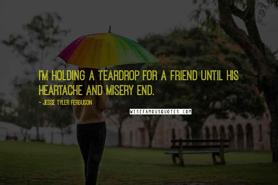 Jesse Tyler Ferguson quotes: I'm holding a teardrop for a friend Until his heartache and misery end.