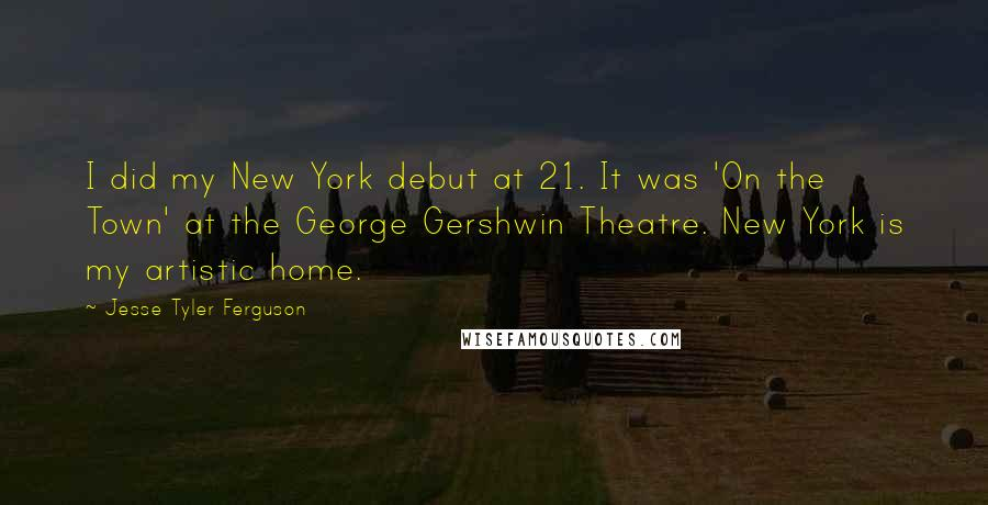 Jesse Tyler Ferguson quotes: I did my New York debut at 21. It was 'On the Town' at the George Gershwin Theatre. New York is my artistic home.