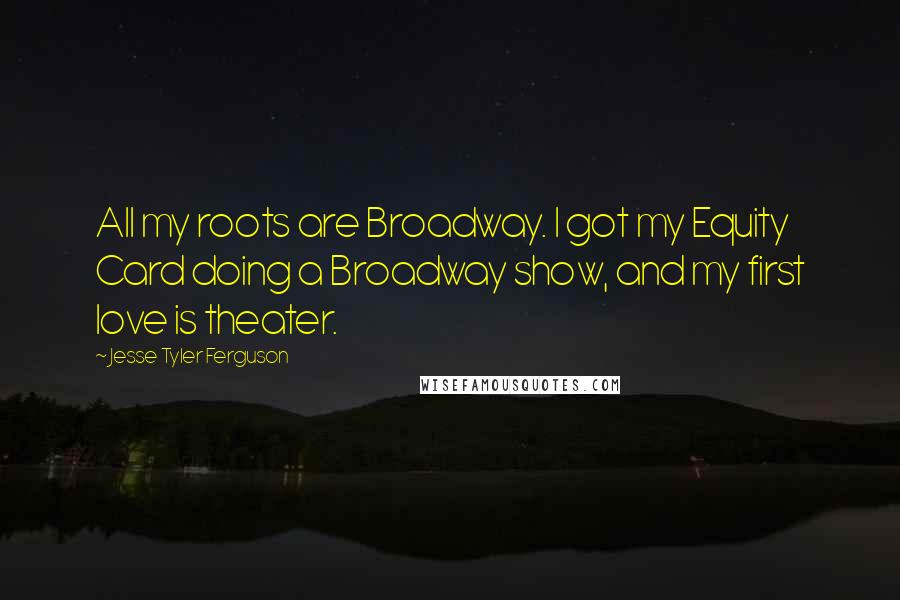 Jesse Tyler Ferguson quotes: All my roots are Broadway. I got my Equity Card doing a Broadway show, and my first love is theater.