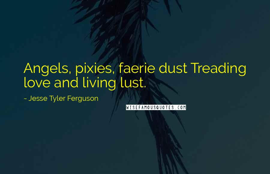 Jesse Tyler Ferguson quotes: Angels, pixies, faerie dust Treading love and living lust.