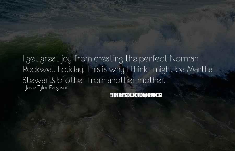 Jesse Tyler Ferguson quotes: I get great joy from creating the perfect Norman Rockwell holiday. This is why I think I might be Martha Stewart's brother from another mother.