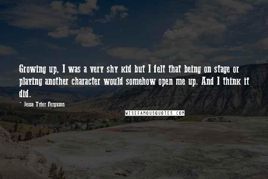 Jesse Tyler Ferguson quotes: Growing up, I was a very shy kid but I felt that being on stage or playing another character would somehow open me up. And I think it did.