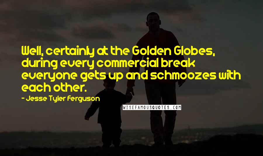 Jesse Tyler Ferguson quotes: Well, certainly at the Golden Globes, during every commercial break everyone gets up and schmoozes with each other.