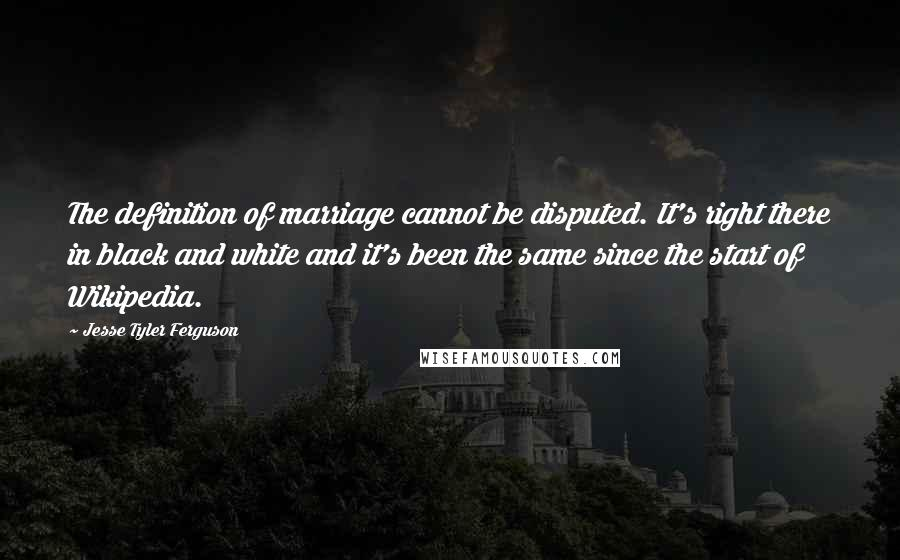 Jesse Tyler Ferguson quotes: The definition of marriage cannot be disputed. It's right there in black and white and it's been the same since the start of Wikipedia.