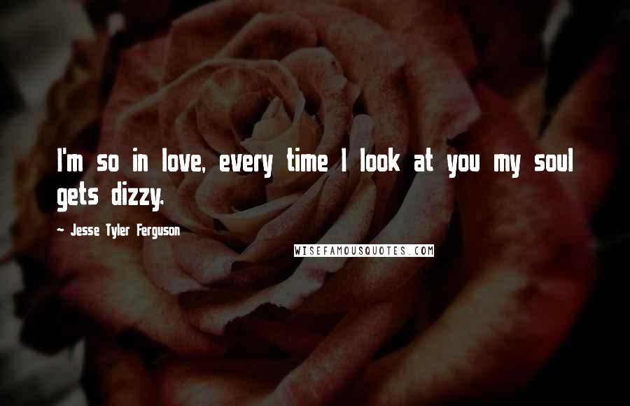 Jesse Tyler Ferguson quotes: I'm so in love, every time I look at you my soul gets dizzy.