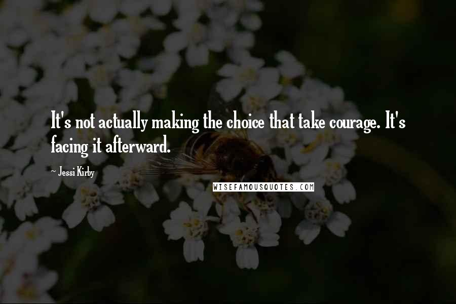 Jessi Kirby quotes: It's not actually making the choice that take courage. It's facing it afterward.