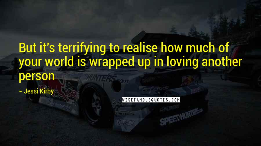 Jessi Kirby quotes: But it's terrifying to realise how much of your world is wrapped up in loving another person